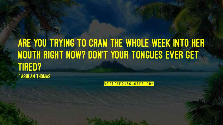 Trying To Get It Right Quotes By Ashlan Thomas: Are you trying to cram the whole week