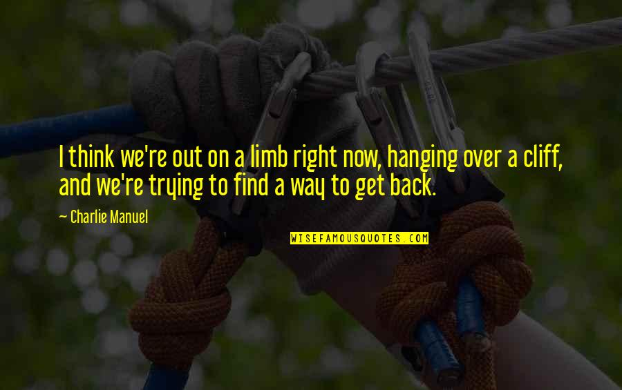 Trying To Get It Right Quotes By Charlie Manuel: I think we're out on a limb right