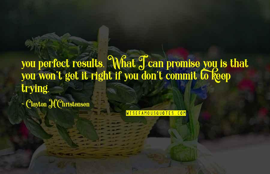 Trying To Get It Right Quotes By Clayton M Christensen: you perfect results. What I can promise you