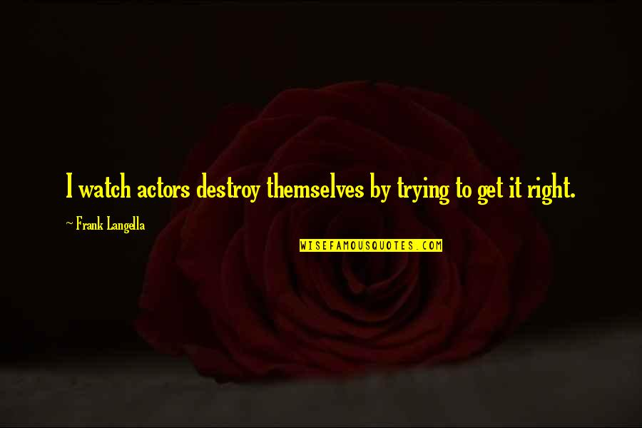Trying To Get It Right Quotes By Frank Langella: I watch actors destroy themselves by trying to