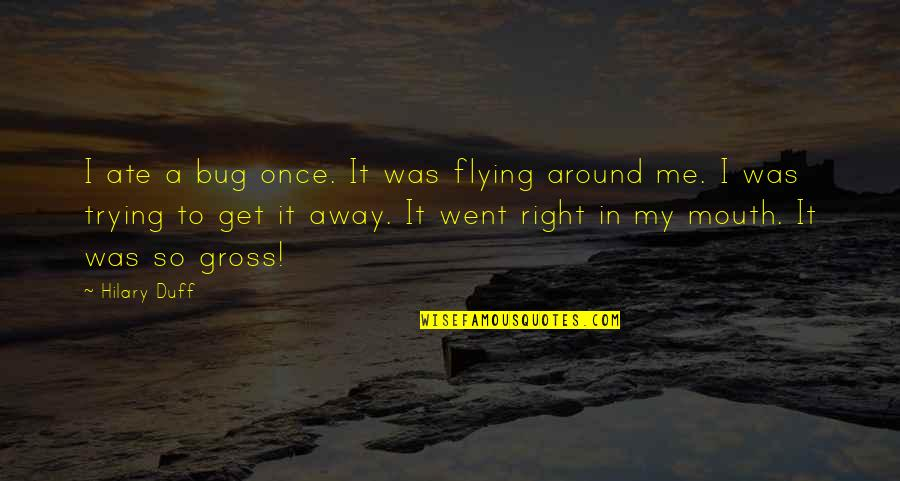 Trying To Get It Right Quotes By Hilary Duff: I ate a bug once. It was flying