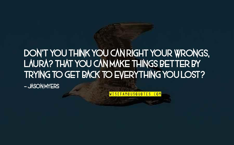 Trying To Get It Right Quotes By Jason Myers: Don't you think you can right your wrongs,