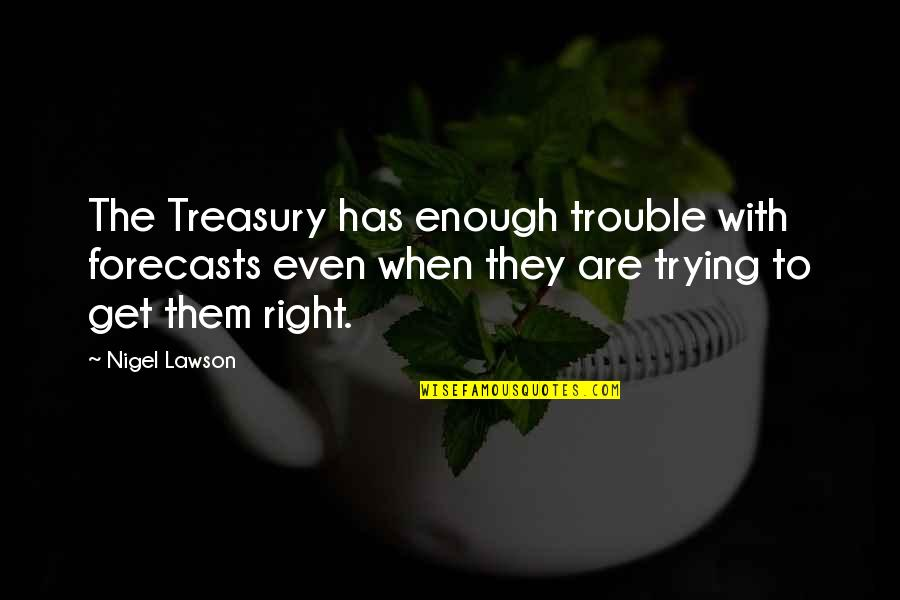 Trying To Get It Right Quotes By Nigel Lawson: The Treasury has enough trouble with forecasts even