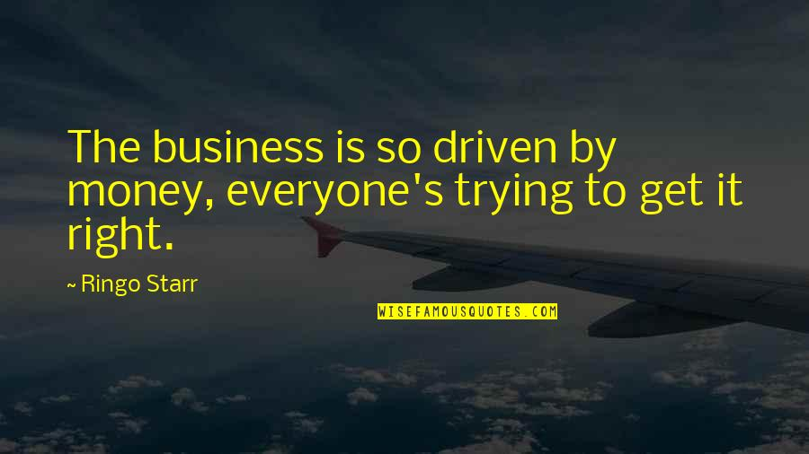 Trying To Get It Right Quotes By Ringo Starr: The business is so driven by money, everyone's