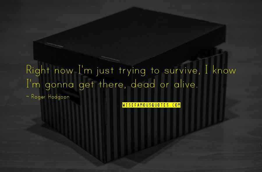Trying To Get It Right Quotes By Roger Hodgson: Right now I'm just trying to survive, I
