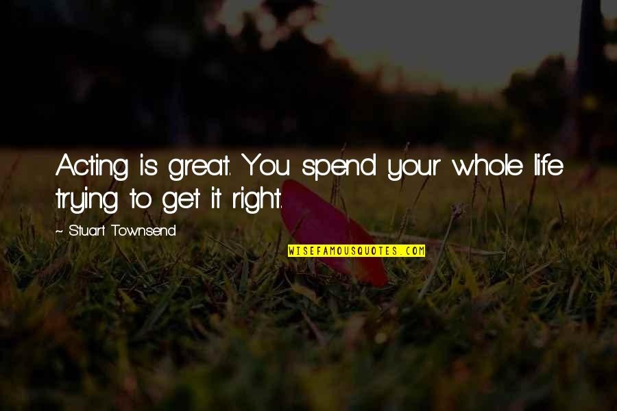 Trying To Get It Right Quotes By Stuart Townsend: Acting is great. You spend your whole life