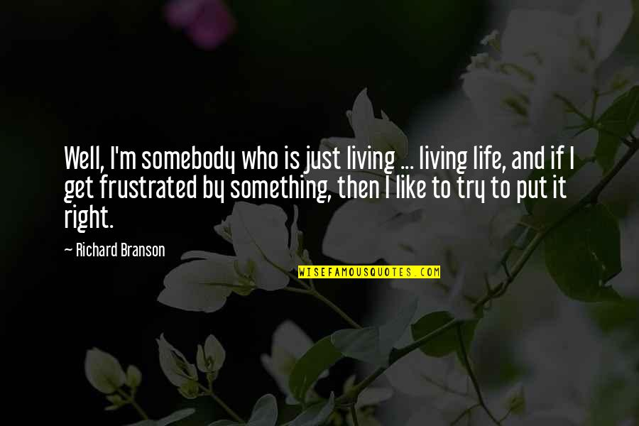 Trying To Live Right Quotes By Richard Branson: Well, I'm somebody who is just living ...