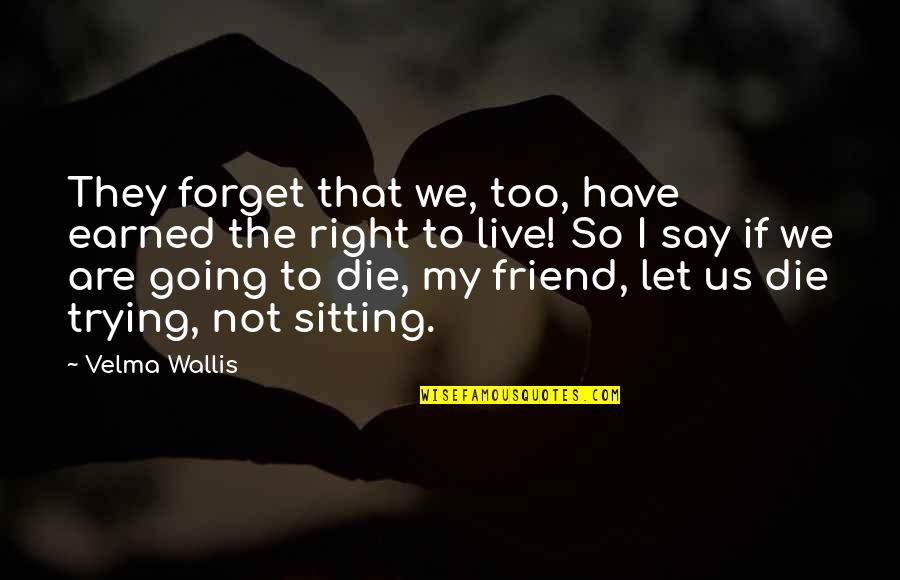 Trying To Live Right Quotes By Velma Wallis: They forget that we, too, have earned the