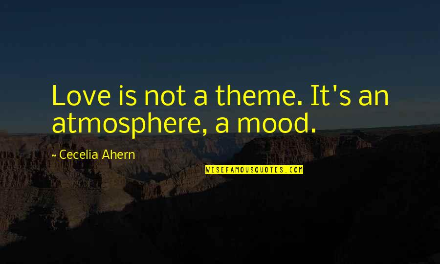 Trying To Overcome Depression Quotes By Cecelia Ahern: Love is not a theme. It's an atmosphere,