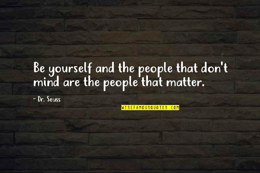 Trying To Overcome Depression Quotes By Dr. Seuss: Be yourself and the people that don't mind