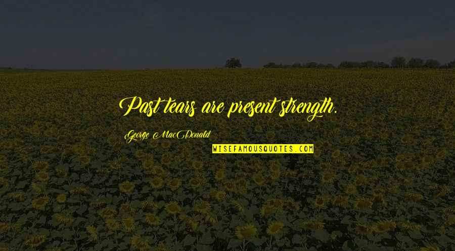 Trying To Overcome Depression Quotes By George MacDonald: Past tears are present strength.