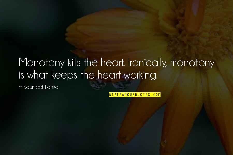 Trying To Overcome Depression Quotes By Soumeet Lanka: Monotony kills the heart. Ironically, monotony is what