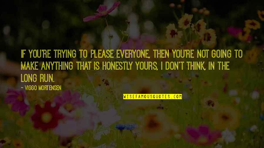 Trying To Please Everyone Quotes By Viggo Mortensen: If you're trying to please everyone, then you're