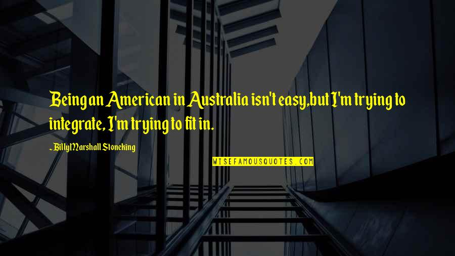 Trying To Quotes By Billy Marshall Stoneking: Being an American in Australia isn't easy,but I'm