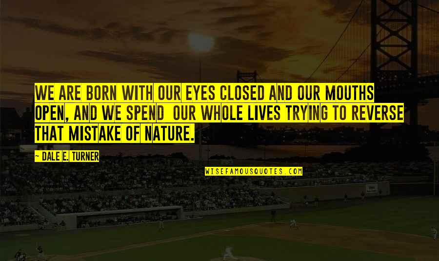 Trying To Quotes By Dale E. Turner: We are born with our eyes closed and