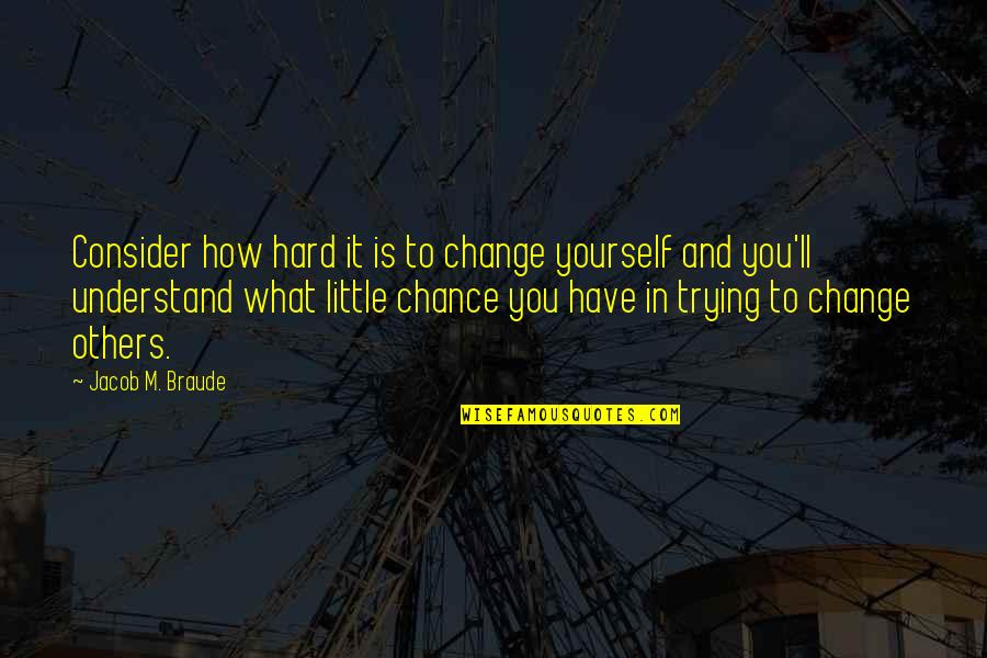 Trying To Quotes By Jacob M. Braude: Consider how hard it is to change yourself