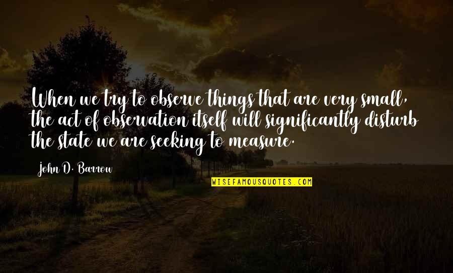 Trying To Quotes By John D. Barrow: When we try to observe things that are