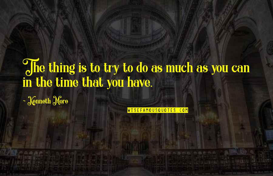 Trying To Quotes By Kenneth More: The thing is to try to do as