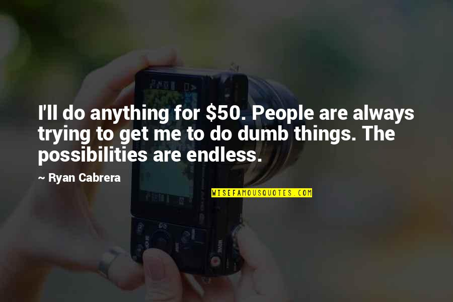 Trying To Quotes By Ryan Cabrera: I'll do anything for $50. People are always