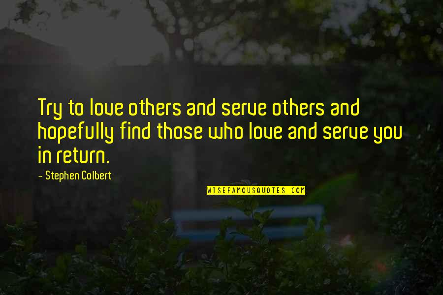 Trying To Quotes By Stephen Colbert: Try to love others and serve others and