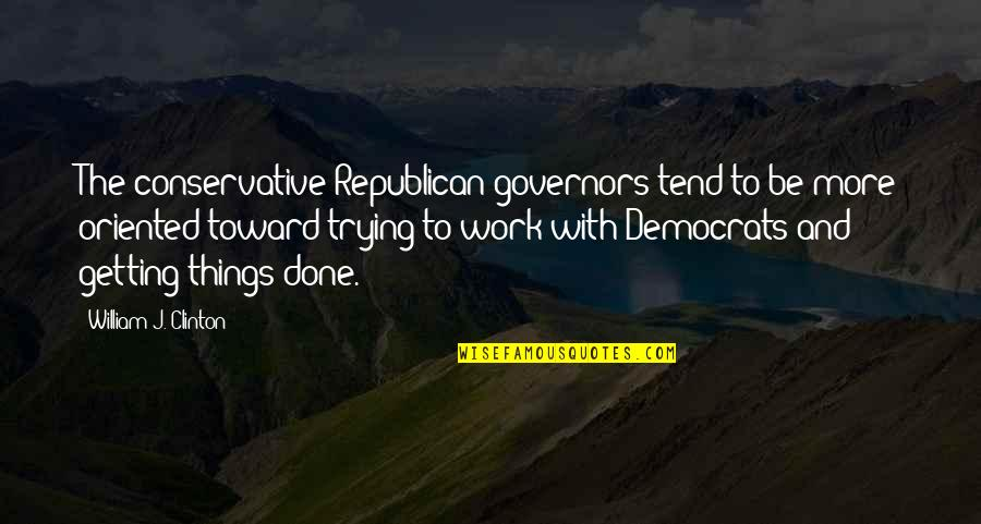 Trying To Quotes By William J. Clinton: The conservative Republican governors tend to be more