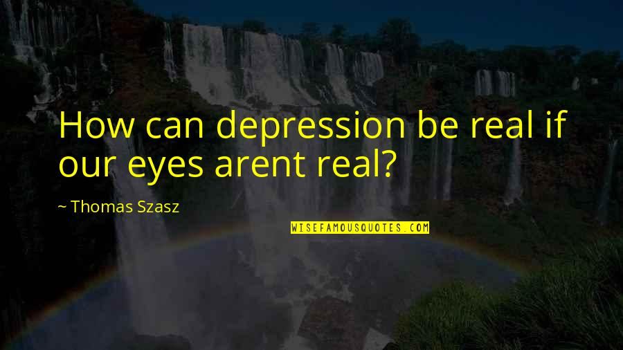 Trying To Ruin Relationship Quotes By Thomas Szasz: How can depression be real if our eyes