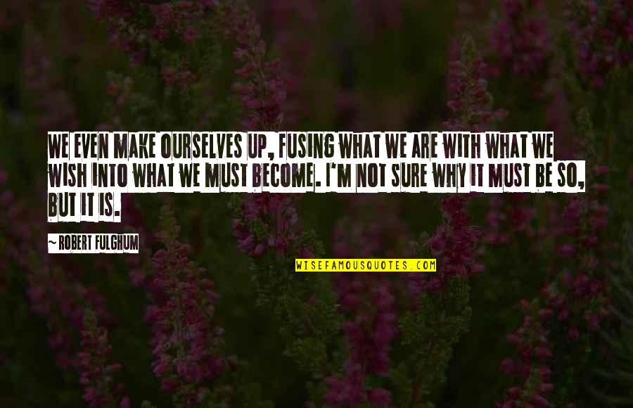 Tryna Be Happy Quotes By Robert Fulghum: We even make ourselves up, fusing what we