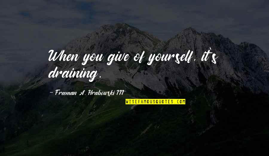 Ts Quint Quotes By Freeman A. Hrabowski III: When you give of yourself, it's draining.