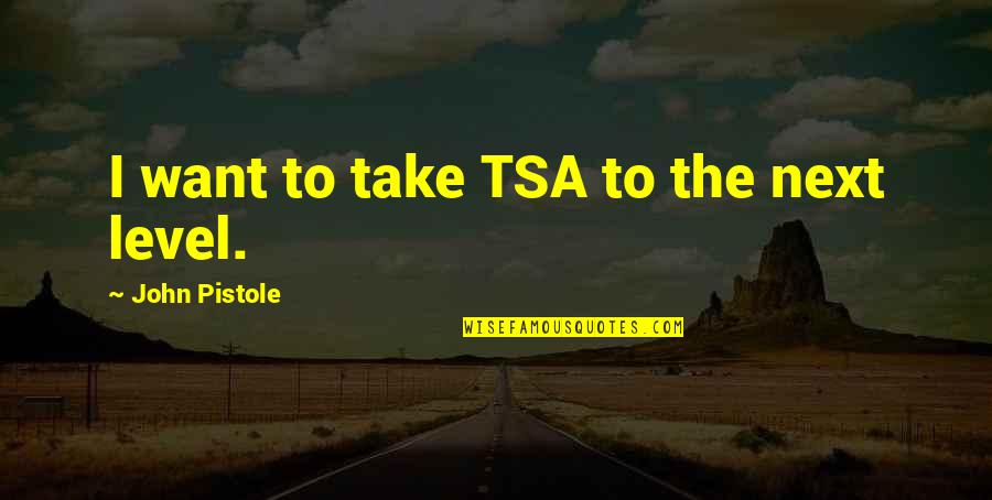 Tsa Quotes By John Pistole: I want to take TSA to the next