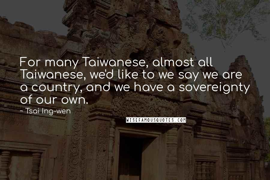 Tsai Ing-wen quotes: For many Taiwanese, almost all Taiwanese, we'd like to we say we are a country, and we have a sovereignty of our own.