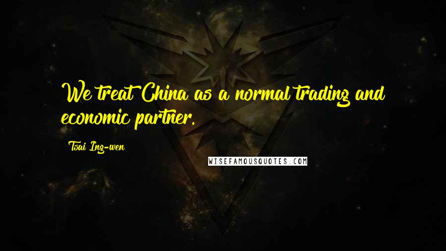 Tsai Ing-wen quotes: We treat China as a normal trading and economic partner.
