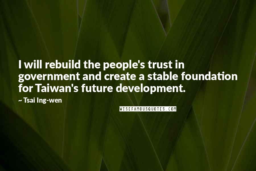 Tsai Ing-wen quotes: I will rebuild the people's trust in government and create a stable foundation for Taiwan's future development.