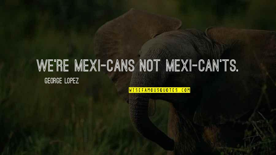 Ts'an Quotes By George Lopez: We're Mexi-cans not Mexi-can'ts.