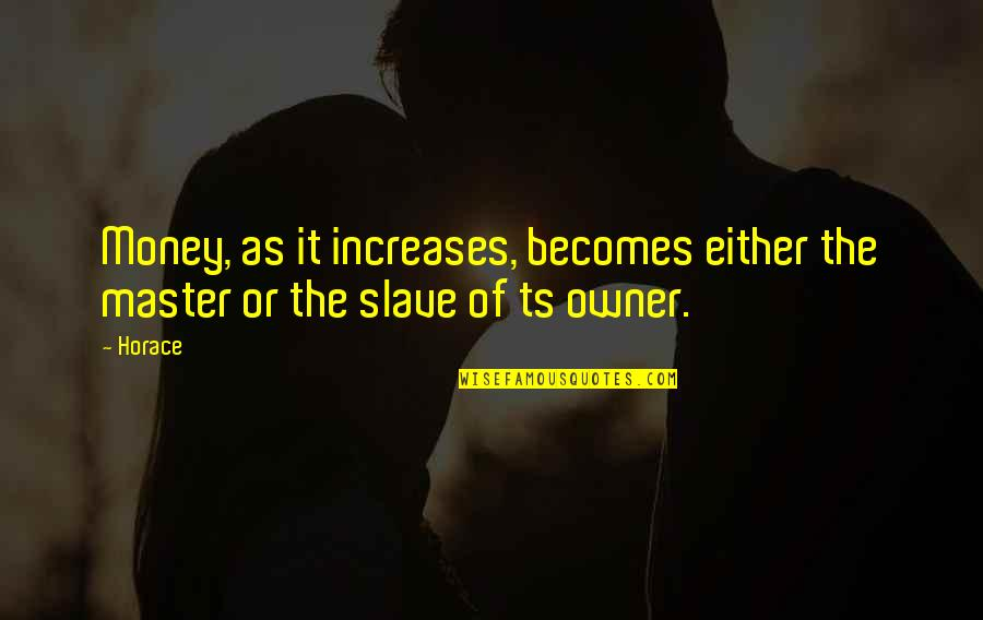 Ts'an Quotes By Horace: Money, as it increases, becomes either the master