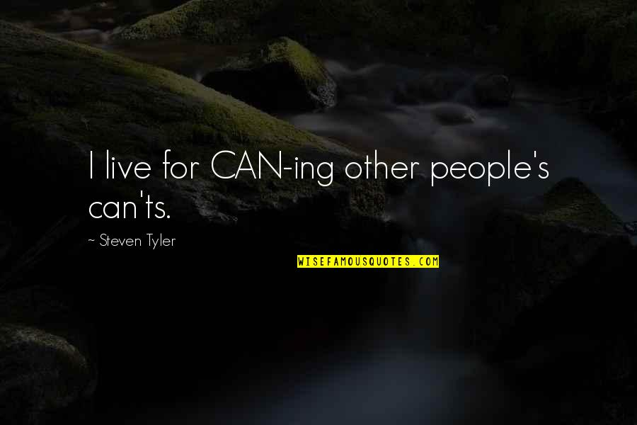 Ts'an Quotes By Steven Tyler: I live for CAN-ing other people's can'ts.