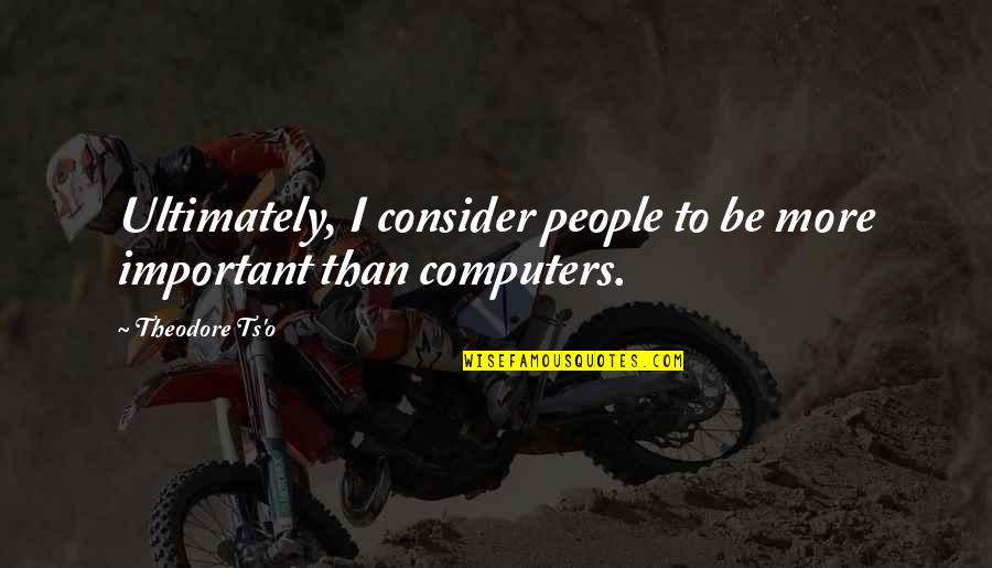 Ts'an Quotes By Theodore Ts'o: Ultimately, I consider people to be more important