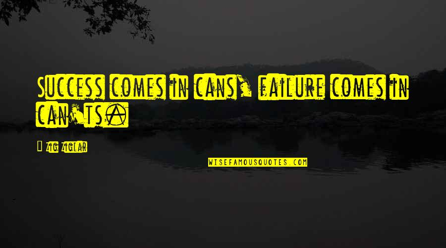 Ts'an Quotes By Zig Ziglar: Success comes in cans, failure comes in can'ts.
