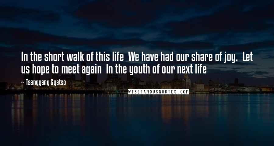 Tsangyang Gyatso quotes: In the short walk of this life We have had our share of joy. Let us hope to meet again In the youth of our next life