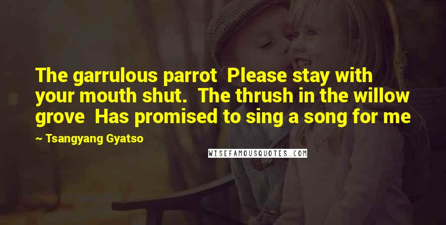 Tsangyang Gyatso quotes: The garrulous parrot Please stay with your mouth shut. The thrush in the willow grove Has promised to sing a song for me
