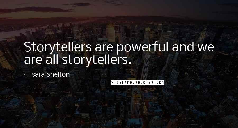 Tsara Shelton quotes: Storytellers are powerful and we are all storytellers.