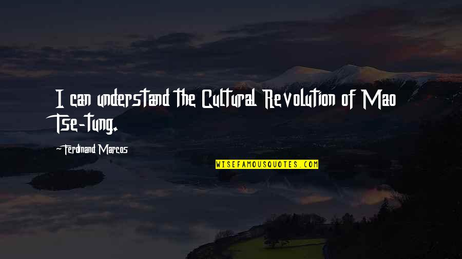 Tse Quotes By Ferdinand Marcos: I can understand the Cultural Revolution of Mao