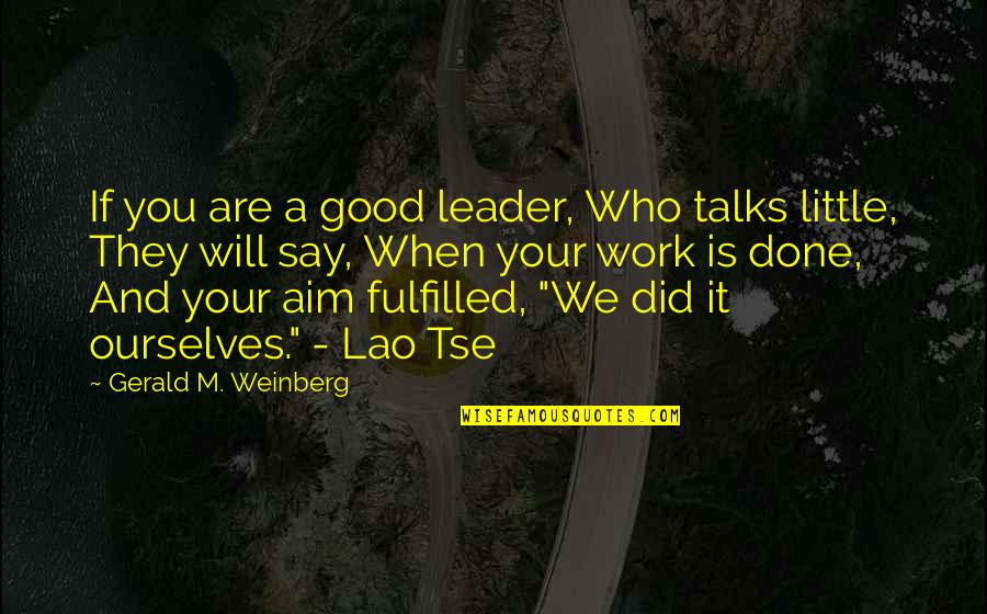 Tse Quotes By Gerald M. Weinberg: If you are a good leader, Who talks