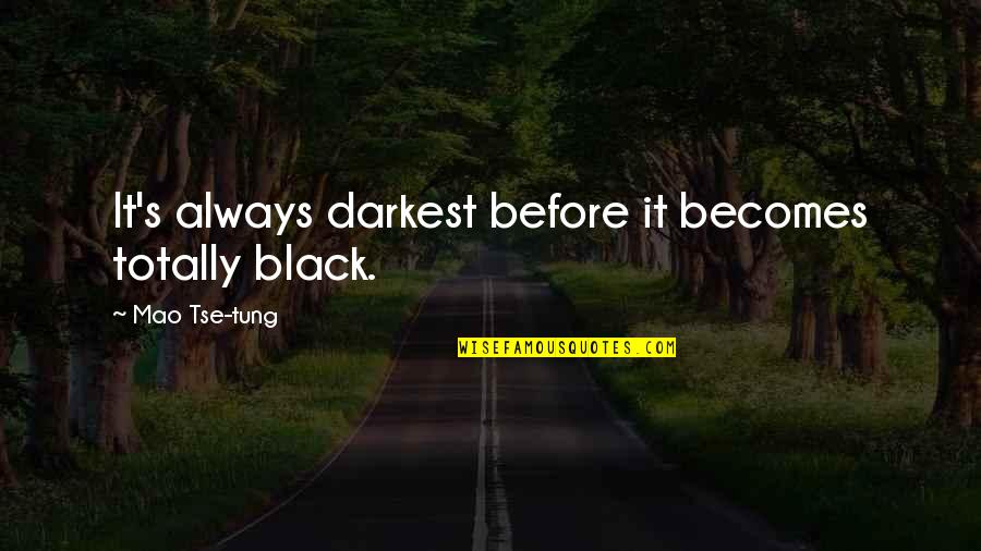 Tse Quotes By Mao Tse-tung: It's always darkest before it becomes totally black.