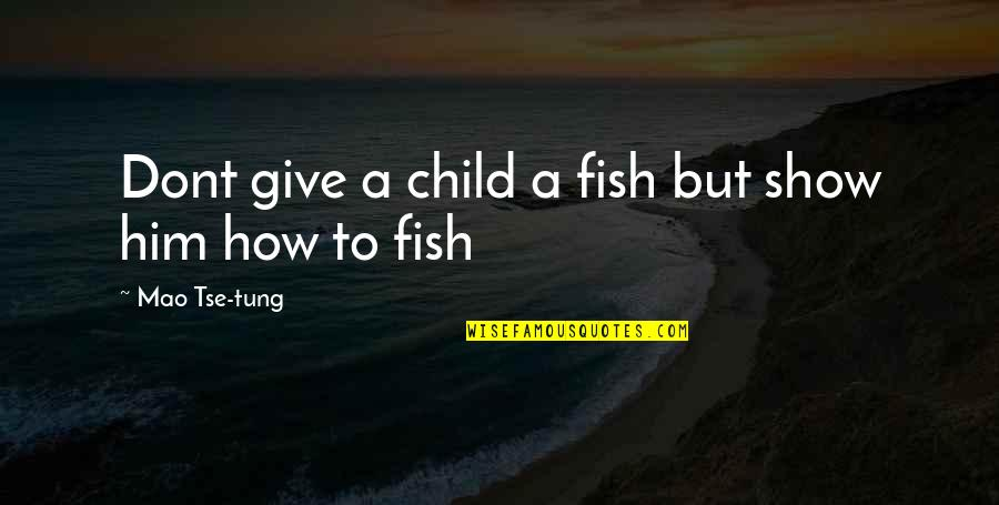Tse Quotes By Mao Tse-tung: Dont give a child a fish but show