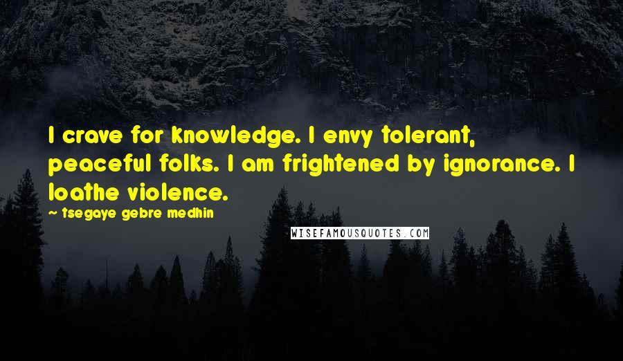 Tsegaye Gebre Medhin quotes: I crave for knowledge. I envy tolerant, peaceful folks. I am frightened by ignorance. I loathe violence.