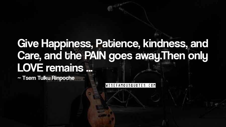 Tsem Tulku Rinpoche quotes: Give Happiness, Patience, kindness, and Care, and the PAIN goes away.Then only LOVE remains ...
