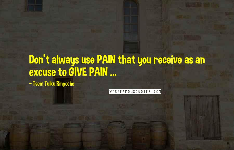 Tsem Tulku Rinpoche quotes: Don't always use PAIN that you receive as an excuse to GIVE PAIN ...