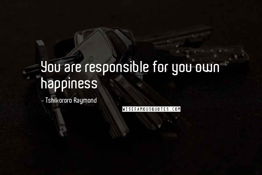Tshikororo Raymond quotes: You are responsible for you own happiness
