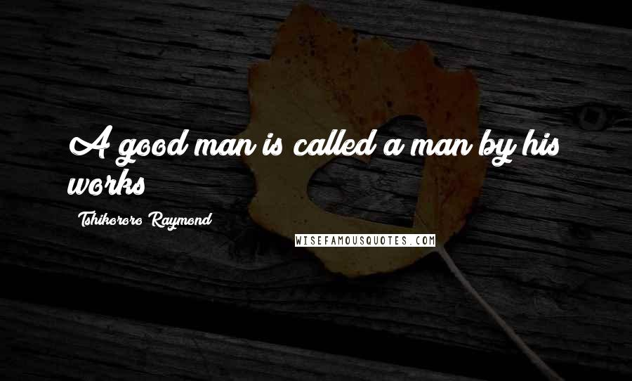 Tshikororo Raymond quotes: A good man is called a man by his works