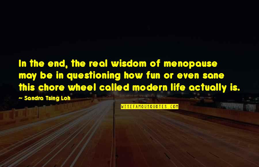 Tsing Quotes By Sandra Tsing Loh: In the end, the real wisdom of menopause
